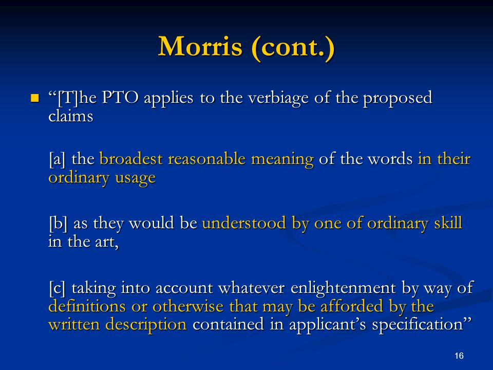 Morris (cont.) [T]he PTO applies to the verbiage of the proposed claims. [a] the broadest reasonable meaning of the words in their ordinary usage.